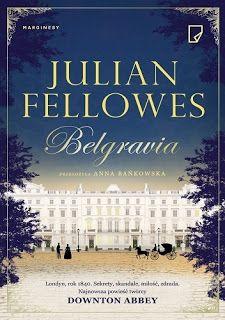 """Z pasją o dobrych książkach i nie tylko...: """"Belgravia"""" - Julian Fellowes [ książkowe dziecko, ojca Downton Abbey]"""