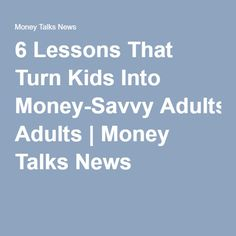 6 Lessons That Turn Kids Into Money-Savvy Adults | Money Talks News