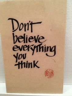 People say the first thought you have is what you've been taught to think and the second is your true thought