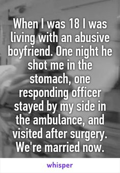 When I was 18 I was living with an abusive boyfriend. One night he shot me in the stomach, one responding officer stayed by my side in the ambulance. And visited after surgery. We're married now.