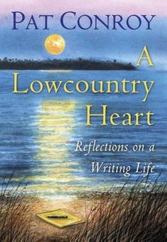 A Lowcountry Heart: Reflections on a Writing Life by Pat Conroy — Reviews, Discussion, Bookclubs, Lists