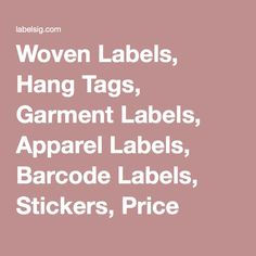 Woven Labels, Hang Tags, Garment Labels, Apparel Labels, Barcode Labels, Stickers, Price Tickets, Thermal Printer Supplies, Seal and String, Printed Garment Labels, Patches, Embroidered Labels, Heat Transfer Labels, Satin Labels, Damask Woven Labels