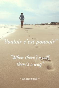 """""""Vouloir c'est pouvoir"""" - """"When there's a will, there's a way""""  - Anonymous"""