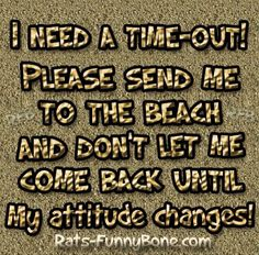 I need a time-out! Please send me to the beach and don't let me come back until…