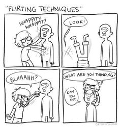 My flirting might be a little more weirder than that...I don't think it could be called flirting either