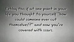 But I don't regret them. All my scars are stories written on my body. People always look at my legs, especially changing in PE, and stare. Like..if you want to say something, say it. It wont hurt my feelings. I'm not ashamed of my scars.