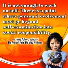 It is not enough to work on self. There is a point where personal evolvement must go beyond self-examination into social responsibility.  - Harry Palmer, author of The Avatar Path: The Way We Came