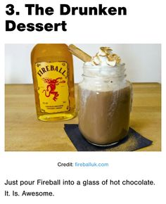 The Drunken Dessert, all you do is make a normal cup of coco with milk and add about a shot and 1/2 of fireball. We just made this and no joke, OMG AMAZING!!! I think this just became my go to drink for when I'm sick, so smooth and relaxing. You wont reget trying it I promise!!