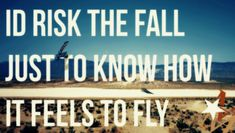 As a person who loves dirtbikes and races motocross i can say that I am willing to risk the fall jut to know how it feels to fly. this picture is important to me because I feel like i see people walking away from great opportunities because they don't want to take a chance. Life seems to be about taking your chances, and this quote goes perfect with my lifestyle. You cant sit back and watch life pass you by because your scared to hang it out there.