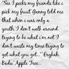 One of my favorite songs by Erykah Badu~Apple Tree.. That's me .... I picks my friends like I pick my fruit, my ganny told me that when I was only a youth, I don't walk around tryin' to be what I'm not... I don't waste my time tryin' to get what you got... I work at pleasin' me cuz I can't please you and that's why I do what I do, My Soul flies free like a willow tree...Do wee, do wee, do wee eee eee