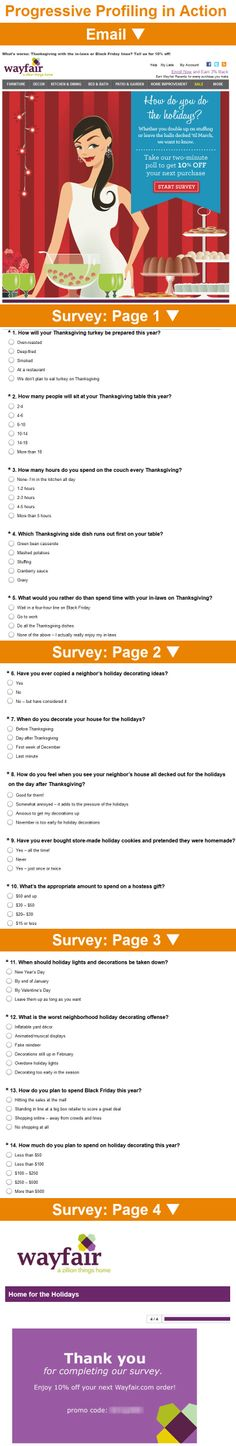 Wayfair :: sent 9/27/12 :: Complete our holiday survey to take 10% off your next Wayfair purchase :: To better understand what kinds of holiday offers individual subscribers would be receptive to, Wayfair sent out this 14-question multiple-choice survey. The responses to most of the questions could easily trigger a subscriber's inclusion in a highly relevant segmented email in the weeks ahead. Savvy holiday targeting! —Chad White, Lead Research Analyst, Salesforce ExactTarget Marketing Cloud