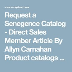 Request a Senegence Catalog - Direct Sales Member Article By Allyn Carnahan      Product catalogs can give you the freedom to look at products, ingredients and descriptions as your convenience. There are paper and online catalogs that Senegence provides. Check out all the new LipSense colors!
