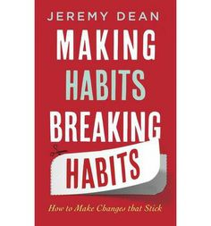 Making Habits, Breaking Habits: How to Make Changes That Stick   By Jeremy Dean