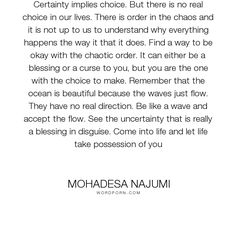 """Mohadesa Najumi - """"Certainty implies choice. But there is no real choice in our lives. There is order..."""". life, inspirational, inspirational-quotes, spirituality, buddhism"""