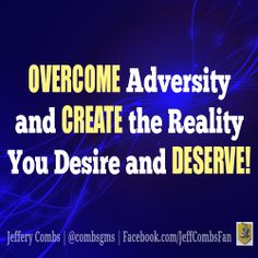 OVERCOME Adversity and CREATE the Reality You Desire and DESERVE!  #JefferyCombs