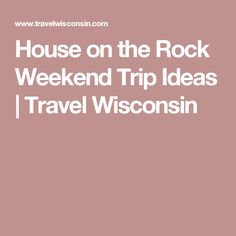 House on the Rock Weekend Trip Ideas | Travel Wisconsin