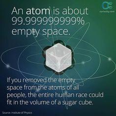 El 99'999999999% de un átomo es espacio vacío. Si elimináramos ese espacio en los átomos de la gente, la Humanidad entera tendría el volumen de un azucarillo