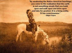 """""""By awakening the Native American teachings, you come to the realization that the earth is not something simply that you build upon & drive upon & take for granted. It is a living entity. It has a consciousness."""" ~Edgar Cayce"""