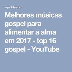 Melhores músicas gospel para alimentar a alma em 2017 - top 16 gospel - YouTube