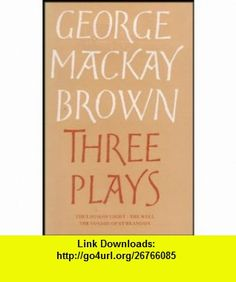 Three Plays  The Loom of Light, The Well, and The Voyage of Saint Brandon George MacKay Brown ,   ,  , ASIN: B002JHMYW4 , tutorials , pdf , ebook , torrent , downloads , rapidshare , filesonic , hotfile , megaupload , fileserve