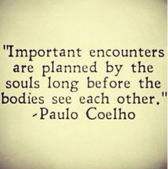 Important encounters are planned by the souls long before the bodies see each other. Paulo Coelho (quotes about life, inspirational quotes, motivational quotes, love quotes) Inspirational Quotes About Love, Great Quotes, Quotes To Live By, Me Quotes, Quotes About Soulmates, Fiance Quotes, Strong Quotes, Attitude Quotes, Daily Quotes