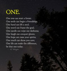 One tree can start a forest; One smile can begin a friendship; One hand can lift a soul; One word can frame a goal; One candle can wipe out darkness; One laugh can conquer gloom; One hope can raise...