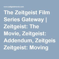 The Zeitgeist Film Series Gateway   Zeitgeist: The Movie, Zeitgeist: Addendum, Zeitgeist: Moving Forward