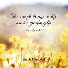 """""""The simple things in life are the greatest gifts.""""  — Bryant McGill"""
