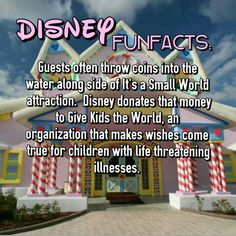 Disney Funfact: Guests often throw coins into the water along side of It's a Small World attraction. Disney donates that money to Gov Kids the World, an organization that makes wishes come true for children with life threatening illnesses.