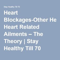 Heart Blockages-Other Heart Related Ailments – The Theory | Stay Healthy Till 70
