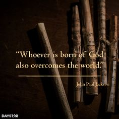 Whoever is born of God also overcomes the world. [Daystar.com]