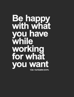 """Be happy with what you have while working for what you want."" - Great quote and great perspective on happiness that particularly applies to any aspiring entrepreneur or small business owner."
