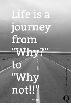 """Life is a journey from  """"Why?""""  to """"Why not!!"""""""