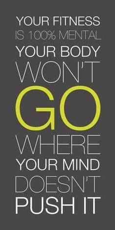Mind over body! If you set your mind to it, you can do it!
