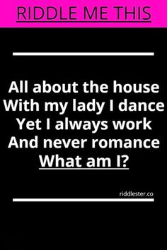 Can you solve this? All about the house, with my lady i dance. Yet i always work and never romance.What am I?