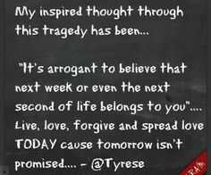 Live, love, forgive and spread live TODAY... ~Tyrese