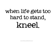 when life gets to hard to stand, kneel.