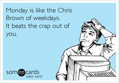 Monday is like the Chris Brown of weekdays. It beats the crap out of you.