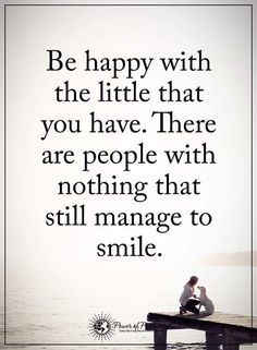 Gratitude Quotes be happy with the little that you have. There are people with nothing that still manage to smile.