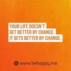 Your life doesn't get better by chance, it gets better by change.