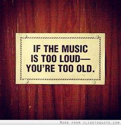 If The Music Is Too Loud Youre Too Old