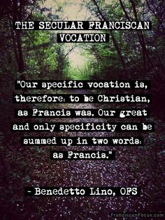 """The Secular Franciscan Vocation"" by Lisa, ofs on Franciscan Focus; ""A few years ago, during our 2011 General Chapter, Benedetto Lino, OFS did a superb job explaining our charism and vocation, so I figgered I'd share a few snippets here with all y'all."""