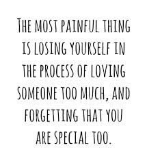 The most painful thing is losing yourself in the process of loving someone too much, and forgetting that you are special too. -Ernest Hemingway