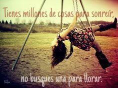Tienes millones de cosas para sonreír, no busques una para llorar.