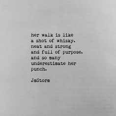 her walk is like a shot of whiskey. Neat and Strong and full of purpose. And so many underestimate her punch. - JmStorm.