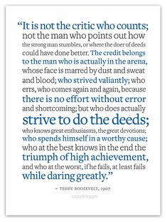 """""""It is not the critic who counts; not the man who points out how the strong man stumbles, or where the doer of deeds could have done better. The credit belongs to the man who is actually in the arena, whose face is marred by dust and sweat and blood; who strived valiantly; who errs, who comes again and again, because there is no effort without error and shortcoming; but who does actually strive to do the deeds; ...if he fails, at least fails while daring greatly. ~Teddy Roosevelt, 1907"""