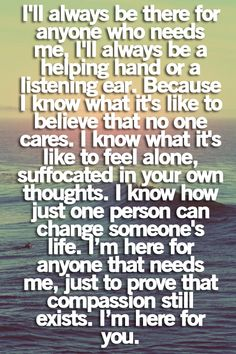 This pretty much explains me in a nutshell.. No, I don't always listen to people and help with their problems because I'm a doormat and don't know how to say no. I do it because I want to, and maybe sometime along the line, they'll be there for when I really need it.. And already have. I love my friends so much.