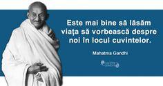 """Este mai bine sa lasam viata sa vorbeasca despre noi in locul cuvintelor"" - Gandhi"