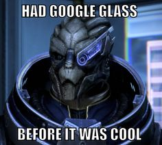 Hipster Garrus. Had google glass before it was cool. Mass Effect