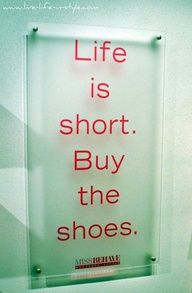 Life is short BUY the shoes. Words to LIVE by.